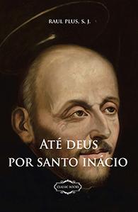 Até Deus por Santo Inácio - (Edição Fac-símile)