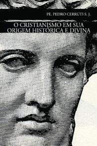 O Cristianismo em Sua Origem Histórica e Divina - (Edição Fac-símile)
