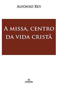 A Missa, Centro da Vida Cristã - (Edição Fac-símile)